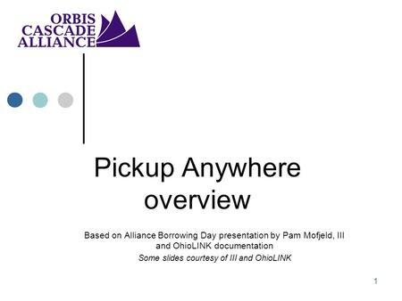 1 Pickup Anywhere overview Based on Alliance Borrowing Day presentation by Pam Mofjeld, III and OhioLINK documentation Some slides courtesy of III and.