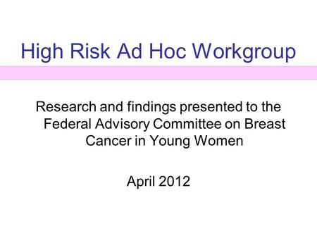 High Risk Ad Hoc Workgroup Research and findings presented to the Federal Advisory Committee on Breast Cancer in Young Women April 2012.