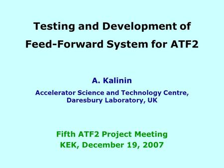 Testing and Development of Feed-Forward System for ATF2 A. Kalinin Accelerator Science and Technology Centre, Daresbury Laboratory, UK Fifth ATF2 Project.