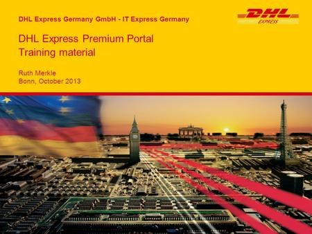 DHL Express Germany GmbH - IT Express Germany Ruth Merkle Bonn, October 2013 DHL Express Premium Portal Training material.