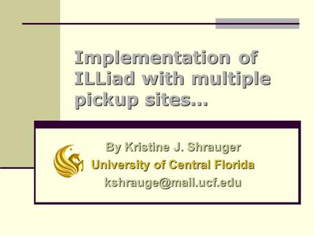 Implementation of ILLiad with multiple pickup sites… By Kristine J. Shrauger University of Central Florida