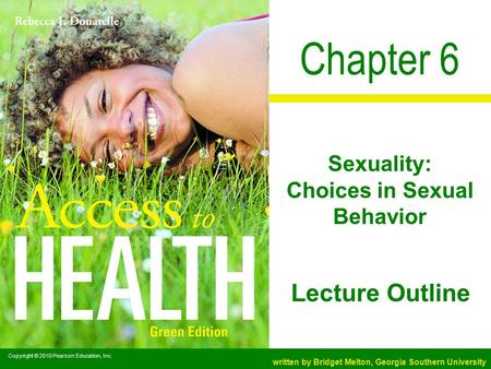 Copyright © 2010 Pearson Education, Inc. written by Bridget Melton, Georgia Southern University Lecture Outline Chapter 6 Sexuality: Choices in Sexual.