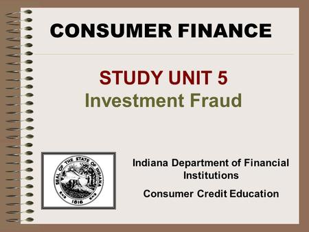 CONSUMER FINANCE Indiana Department of Financial Institutions Consumer Credit Education STUDY UNIT 5 Investment Fraud.
