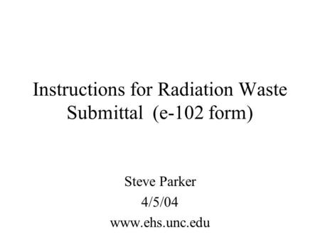 Instructions for Radiation Waste Submittal (e-102 form) Steve Parker 4/5/04 www.ehs.unc.edu.