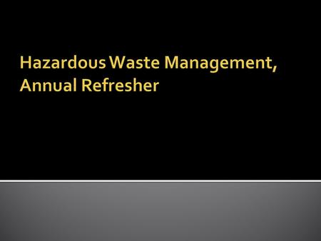  Anyone who has had Hazardous Waste Management Training (initial) and who generates any waste to include:  chemicals, aerosols, oils, paints, biological.