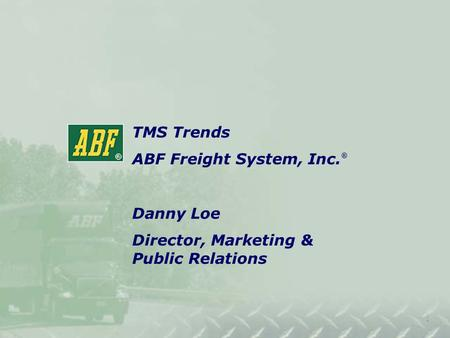 Title SlideTitle Slide TMS Trends ABF Freight System, Inc. ® Danny Loe Director, Marketing & Public Relations.