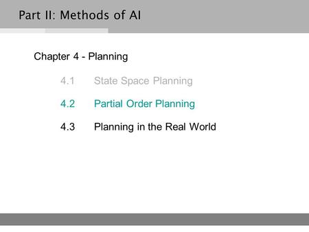 Chapter 4 - Planning 4.1 State Space Planning 4.2 Partial Order Planning 4.3Planning in the Real World Part II: Methods of AI.