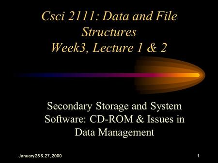 January 25 & 27, 20001 Csci 2111: Data and File Structures Week3, Lecture 1 & 2 Secondary Storage and System Software: CD-ROM & Issues in Data Management.