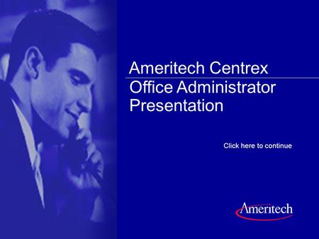 Click anywhere on the slide to continue Click here to continue Office Administrator Presentation Ameritech Centrex.