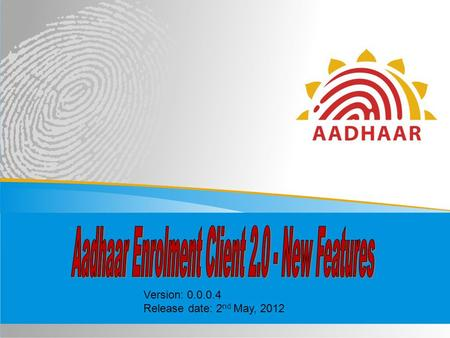 Version: 0.0.0.4 Release date: 2 nd May, 2012. 2 The 2.0 version of the Aadhaar Enrolment Client, which is now referred to as ECMP, i.e. Enrolment Client.