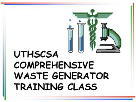 UTHSCSA COMPREHENSIVE WASTE GENERATOR TRAINING CLASS.