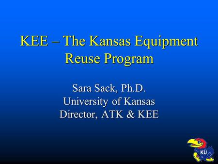 KEE – The Kansas Equipment Reuse Program Sara Sack, Ph.D. University of Kansas Director, ATK & KEE.