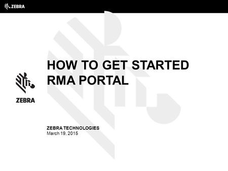 How to get started RMA Portal ZEBRA TECHNOLOGIES March 19, 2015.