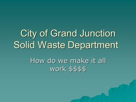 City of Grand Junction Solid Waste Department How do we make it all work $$$$