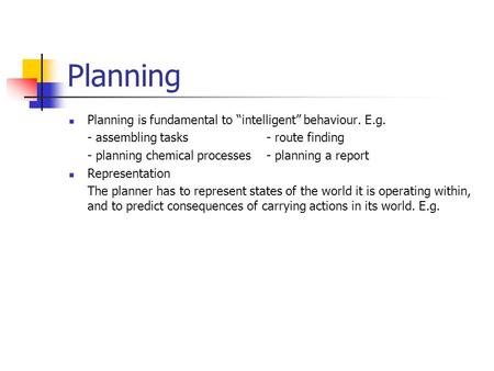 "Planning Planning is fundamental to ""intelligent"" behaviour. E.g."