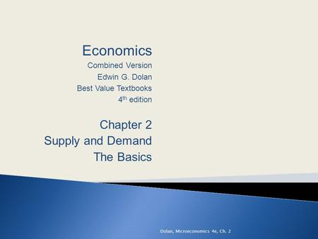 Economics Combined Version Edwin G. Dolan Best Value Textbooks 4 th edition Chapter 2 Supply and Demand The Basics Dolan, Microeconomics 4e, Ch. 2.