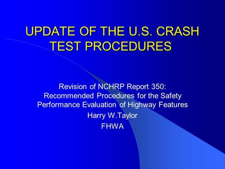 UPDATE OF THE U.S. CRASH TEST PROCEDURES UPDATE OF THE U.S. CRASH TEST PROCEDURES Revision of NCHRP Report 350: Recommended Procedures for the Safety Performance.