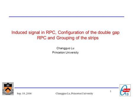 1 Sep. 19, 2006Changguo Lu, Princeton University Induced signal in RPC, Configuration of the double gap RPC and Grouping of the strips Changguo Lu Princeton.