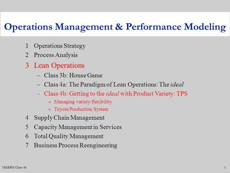 OM&PM/Class 4b1 1Operations Strategy 2Process Analysis 3Lean Operations –Class 3b: House Game –Class 4a: The Paradigm of Lean Operations: The ideal –Class.