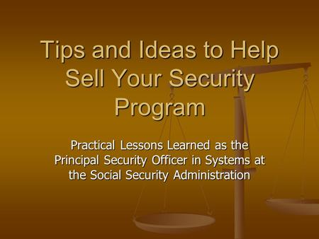 Tips and Ideas to Help Sell Your Security Program Practical Lessons Learned as the Principal Security Officer in Systems at the Social Security Administration.
