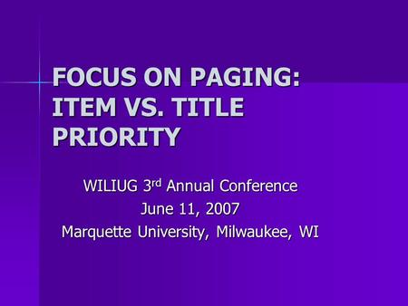 FOCUS ON PAGING: ITEM VS. TITLE PRIORITY WILIUG 3 rd Annual Conference June 11, 2007 Marquette University, Milwaukee, WI.