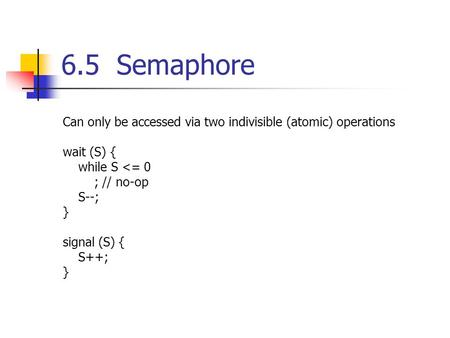 6.5 Semaphore Can only be accessed via two indivisible (atomic) operations wait (S) { while S