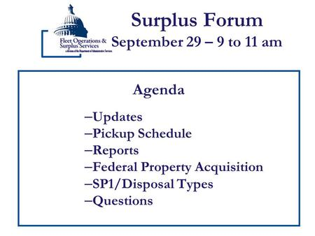 Surplus Forum September 29 – 9 to 11 am Agenda – Updates – Pickup Schedule – Reports – Federal Property Acquisition – SP1/Disposal Types – Questions.