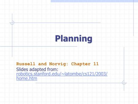 Planning Russell and Norvig: Chapter 11 Slides adapted from: robotics.stanford.edu/~latombe/cs121/2003/ home.htm.