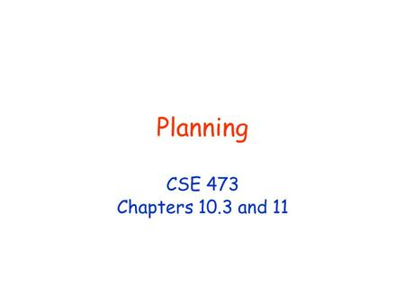 Planning CSE 473 Chapters 10.3 and 11. © D. Weld, D. Fox 2 Planning Given a logical description of the initial situation, a logical description of the.