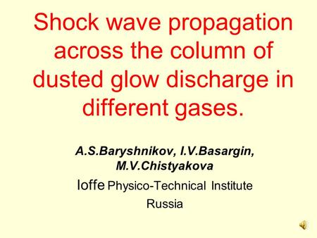 Shock wave propagation across the column of dusted glow discharge in different gases. A.S.Baryshnikov, I.V.Basargin, M.V.Chistyakova Ioffe Physico-Technical.