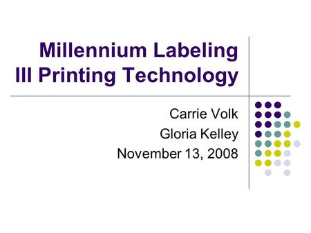 Millennium Labeling III Printing Technology Carrie Volk Gloria Kelley November 13, 2008.