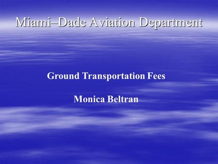 Miami–Dade Aviation Department Ground Transportation Fees Monica Beltran.