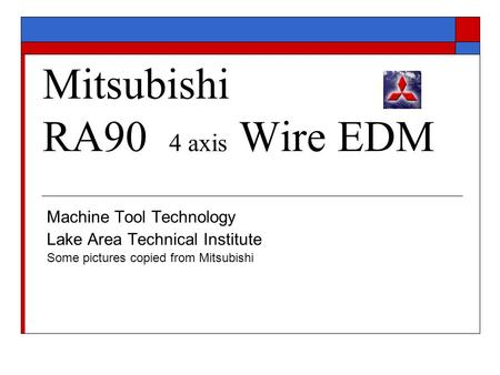 Mitsubishi RA90 4 axis Wire EDM Machine Tool Technology Lake Area Technical Institute Some pictures copied from Mitsubishi.