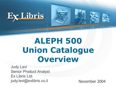 ALEPH 500 Union Catalogue Overview Judy Levi Senior Product Analyst Ex Libris Ltd. November 2004.