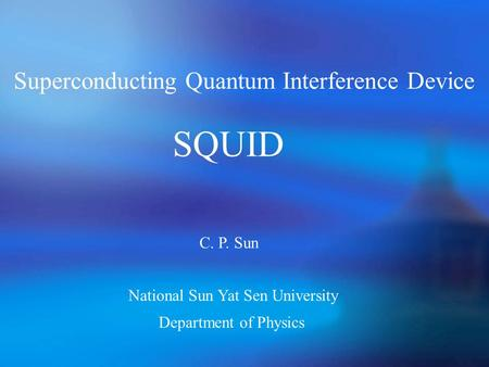 Superconducting Quantum Interference Device SQUID C. P. Sun Department of Physics National Sun Yat Sen University.