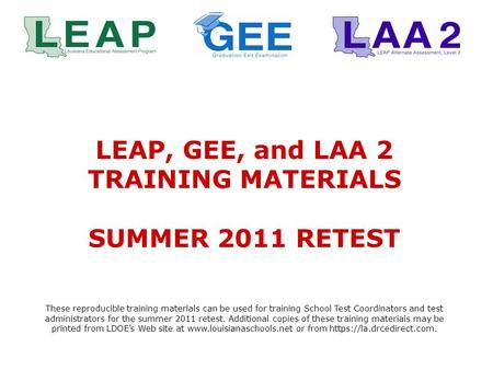 LEAP, GEE, and LAA 2 TRAINING MATERIALS SUMMER 2011 RETEST These reproducible training materials can be used for training School Test Coordinators and.