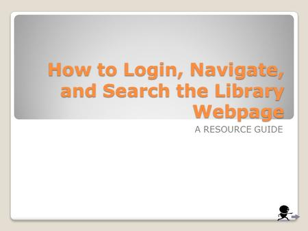 How to Login, Navigate, and Search the Library Webpage A RESOURCE GUIDE.