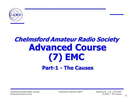 1 Chelmsford Amateur Radio Society Advanced Licence Course Christopher Chapman G0IPU Slide Set 18: v1.2, 2-Oct-2007 (7) EMC-1: The Causes Chelmsford Amateur.
