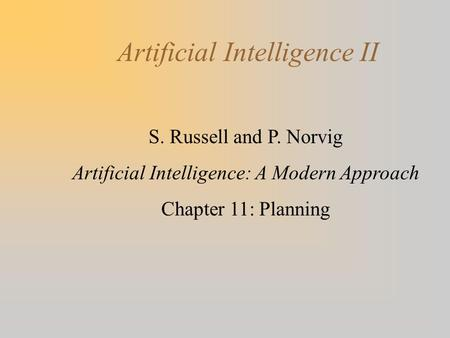 Artificial Intelligence II S. Russell and P. Norvig Artificial Intelligence: A Modern Approach Chapter 11: Planning.