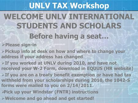 UNLV TAX Workshop WELCOME UNLV INTERNATIONAL STUDENTS AND SCHOLARS Before having a seat…  Please sign-in  Pickup info at desk on how and where to change.