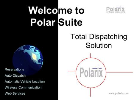 Total Dispatching Solution software engineering Welcome to Polar Suite www.polarix.com Reservations Auto-Dispatch Automatic Vehicle Location Wireless Communication.