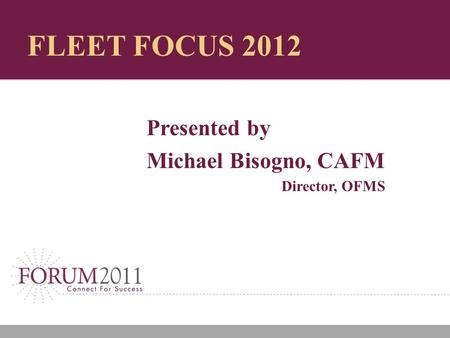 FLEET FOCUS 2012 Presented by Michael Bisogno, CAFM Director, OFMS.