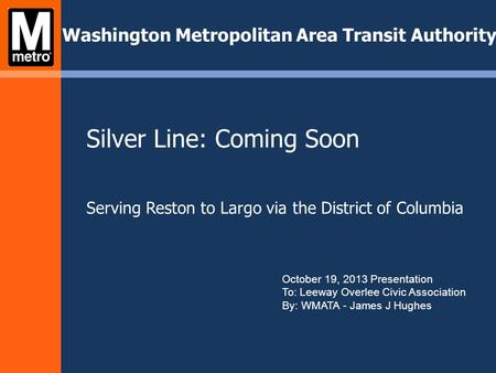 Silver Line: Coming Soon Serving Reston to Largo via the District of Columbia Washington Metropolitan Area Transit Authority October 19, 2013 Presentation.