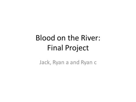 Blood on the River: Final Project Jack, Ryan a and Ryan c.