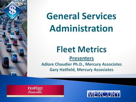 Fleet Metrics Presenters Adlore Chaudier Ph.D., Mercury Associates Gary Hatfield, Mercury Associates General Services Administration.