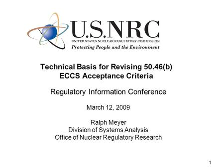 1 Technical Basis for Revising 50.46(b) ECCS Acceptance Criteria Regulatory Information Conference March 12, 2009 Ralph Meyer Division of Systems Analysis.
