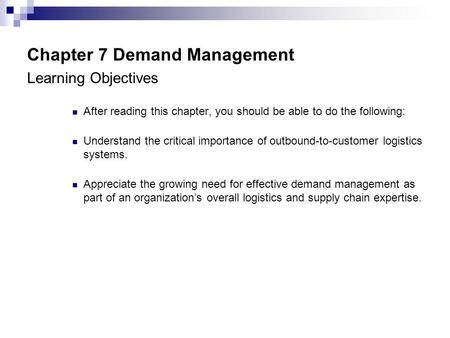 Chapter 7 Demand Management Learning Objectives After reading this chapter, you should be able to do the following: Understand the critical importance.