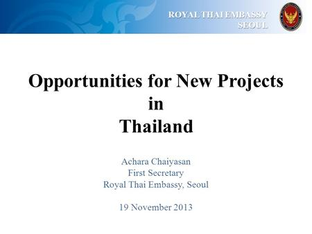 ROYAL THAI EMBASSY ROYAL THAI EMBASSYSEOUL Opportunities for New Projects in Thailand Achara Chaiyasan First Secretary Royal Thai Embassy, Seoul 19 November.