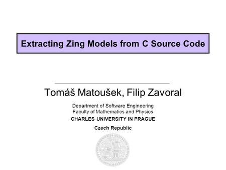 Department of Software Engineering Faculty of Mathematics and Physics CHARLES UNIVERSITY IN PRAGUE Czech Republic Extracting Zing Models from C Source.