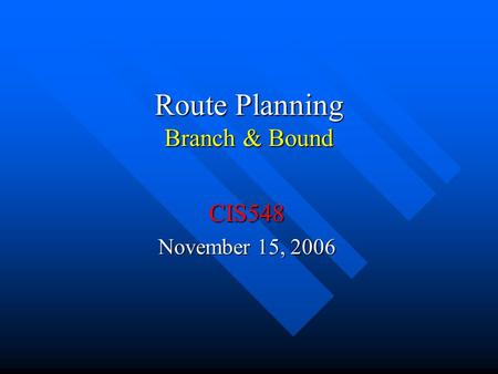 Route Planning Branch & Bound CIS548 November 15, 2006.